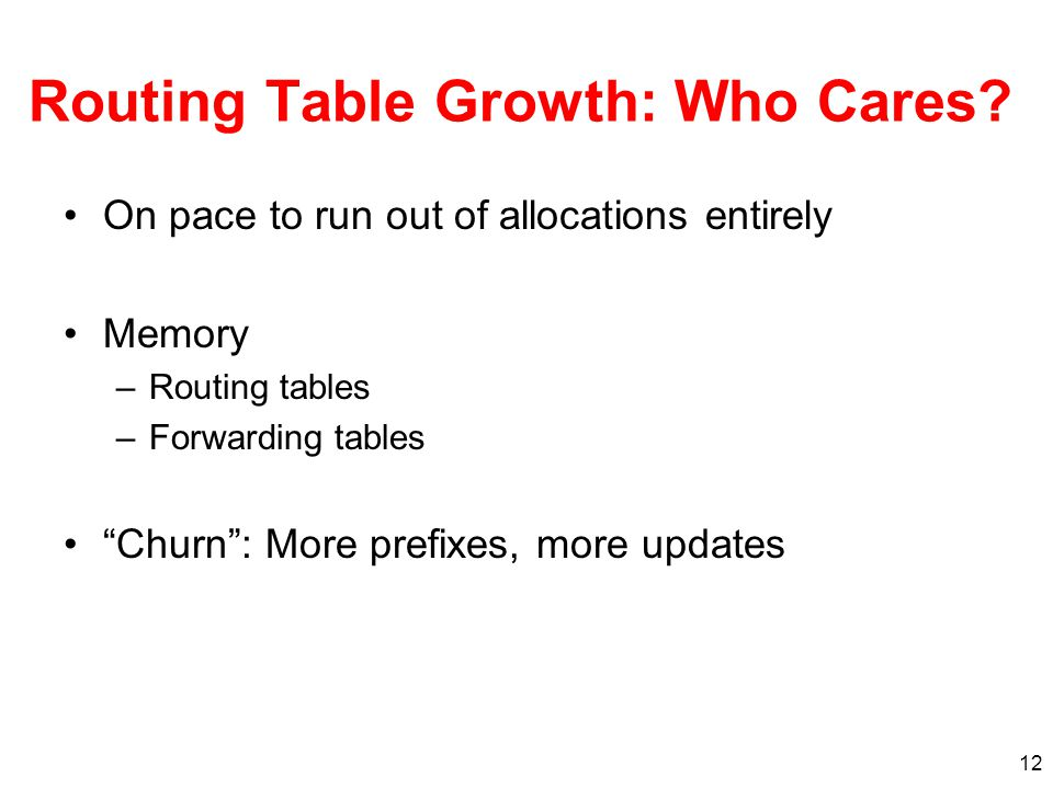 "12 Routing Table Growth: Who Cares? On pace to run out of allocations entirely Memory –Routing tables –Forwarding tables ""Churn"": More prefixes, more"