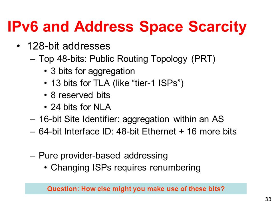 33 IPv6 and Address Space Scarcity 128-bit addresses –Top 48-bits: Public Routing Topology (PRT) 3 bits for aggregation 13 bits for TLA (like tier-1 ISPs ) 8 reserved bits 24 bits for NLA –16-bit Site Identifier: aggregation within an AS –64-bit Interface ID: 48-bit Ethernet + 16 more bits –Pure provider-based addressing Changing ISPs requires renumbering Question: How else might you make use of these bits?