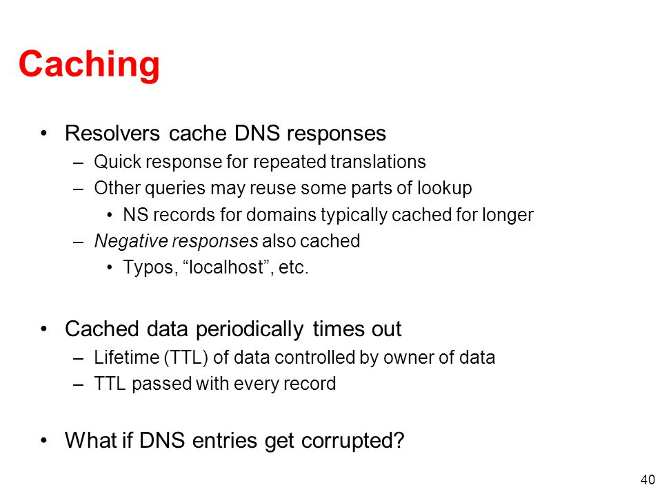 40 Caching Resolvers cache DNS responses –Quick response for repeated translations –Other queries may reuse some parts of lookup NS records for domain