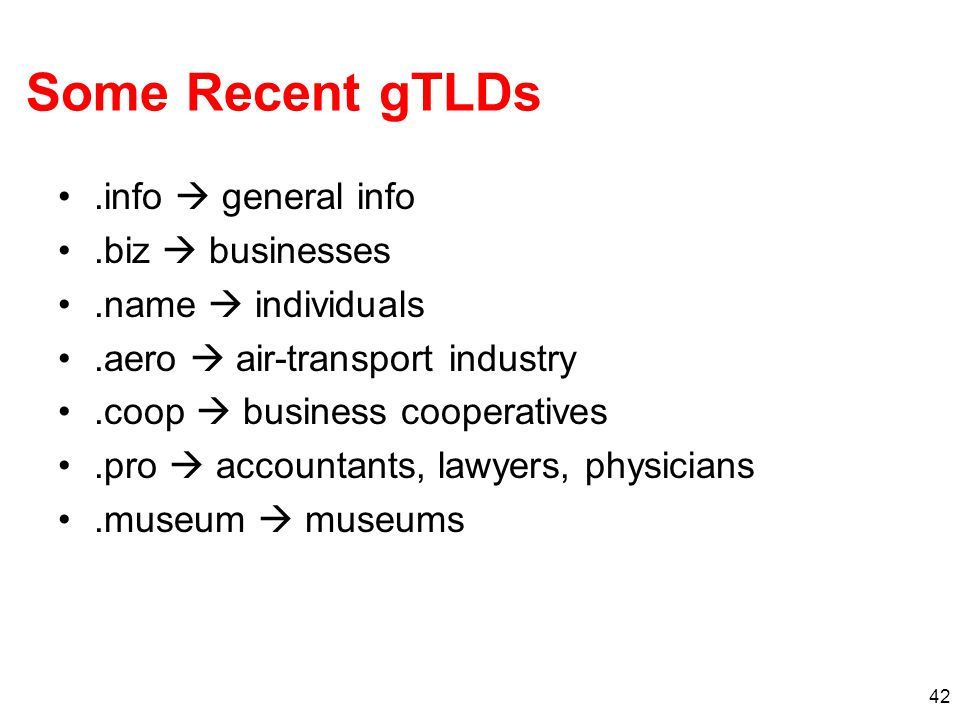 42 Some Recent gTLDs.info  general info.biz  businesses.name  individuals.aero  air-transport industry.coop  business cooperatives.pro  accountants, lawyers, physicians.museum  museums