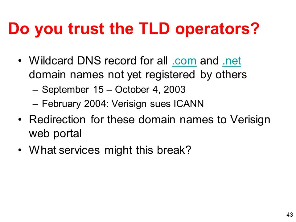 43 Do you trust the TLD operators? Wildcard DNS record for all.com and.net domain names not yet registered by others.com.net –September 15 – October 4