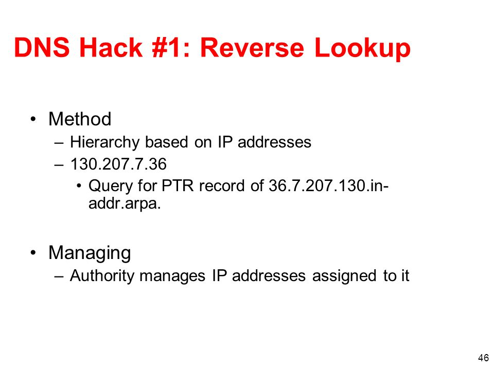46 DNS Hack #1: Reverse Lookup Method –Hierarchy based on IP addresses –130.207.7.36 Query for PTR record of 36.7.207.130.in- addr.arpa.