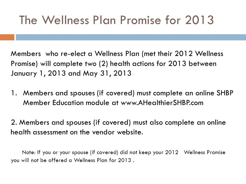 The Wellness Plan Promise for 2013 Members who re-elect a Wellness Plan (met their 2012 Wellness Promise) will complete two (2) health actions for 2013 between January 1, 2013 and May 31, 2013 1.Members and spouses (if covered) must complete an online SHBP Member Education module at www.AHealthierSHBP.com 2.