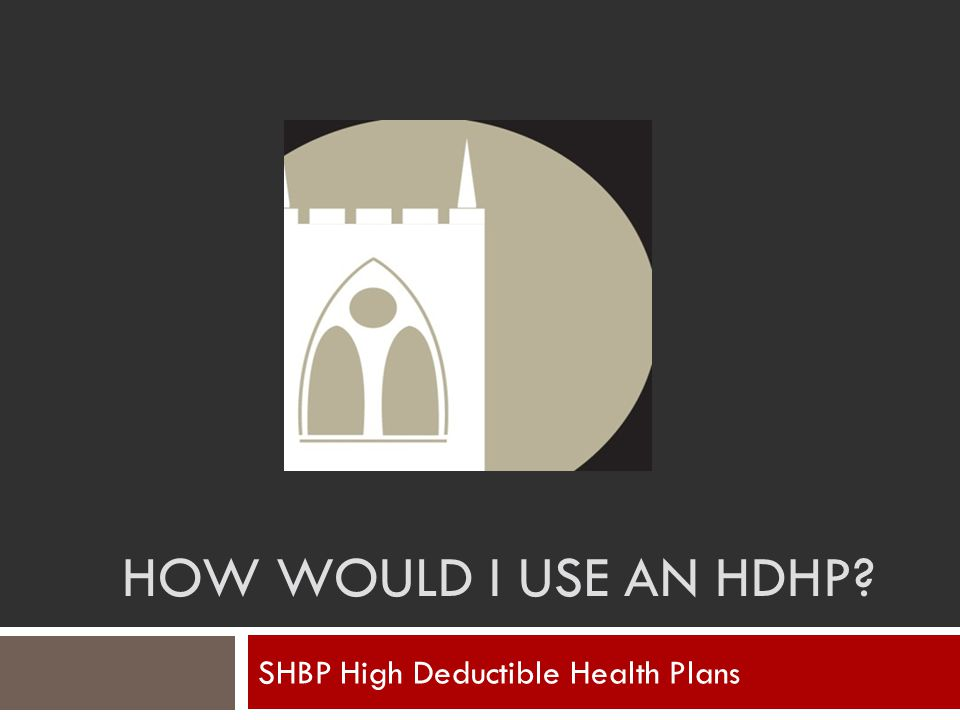 HOW WOULD I USE AN HDHP? SHBP High Deductible Health Plans