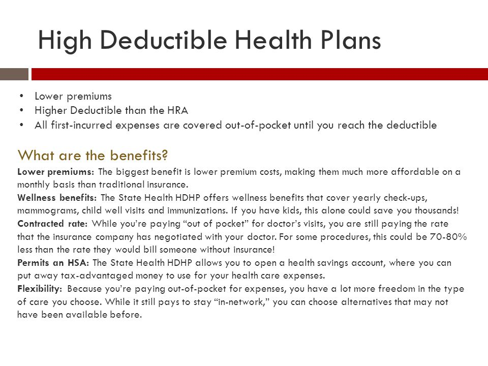 High Deductible Health Plans Lower premiums Higher Deductible than the HRA All first-incurred expenses are covered out-of-pocket until you reach the d