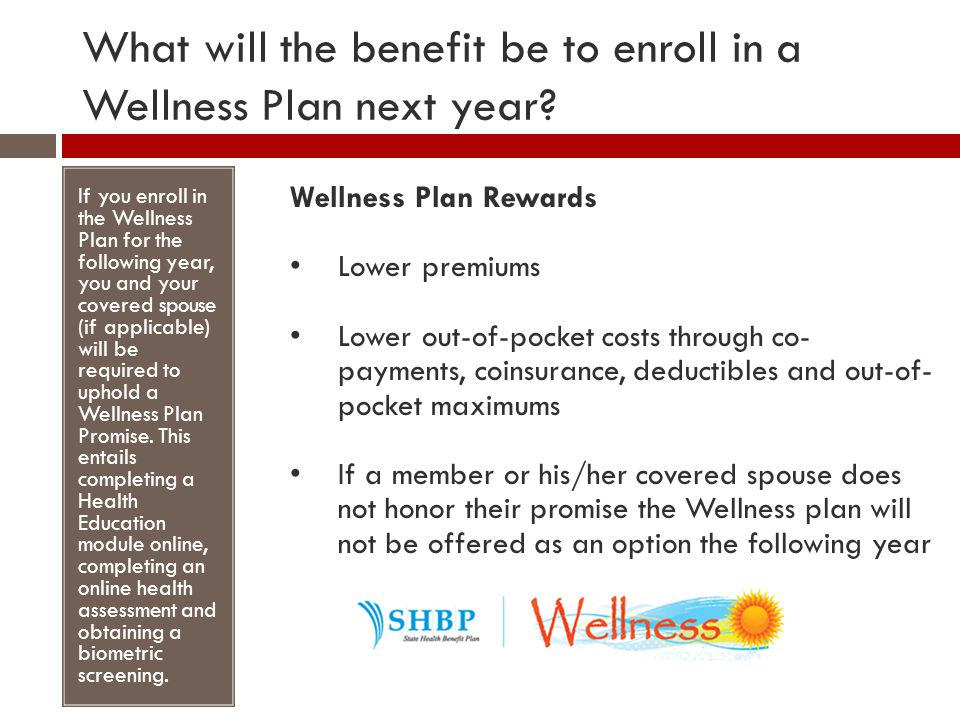 What will the benefit be to enroll in a Wellness Plan next year? If you enroll in the Wellness Plan for the following year, you and your covered spous