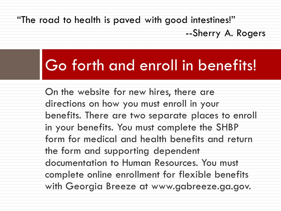 On the website for new hires, there are directions on how you must enroll in your benefits. There are two separate places to enroll in your benefits.