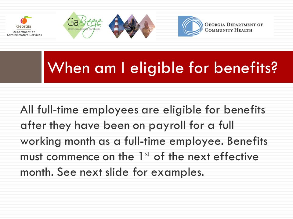 All full-time employees are eligible for benefits after they have been on payroll for a full working month as a full-time employee. Benefits must comm