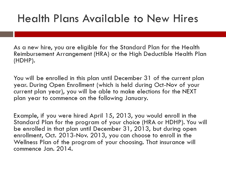 Health Plans Available to New Hires As a new hire, you are eligible for the Standard Plan for the Health Reimbursement Arrangement (HRA) or the High D