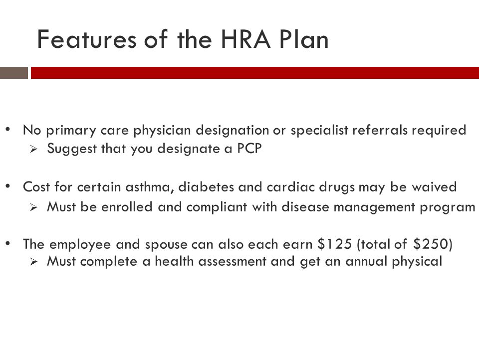Features of the HRA Plan No primary care physician designation or specialist referrals required  Suggest that you designate a PCP Cost for certain as