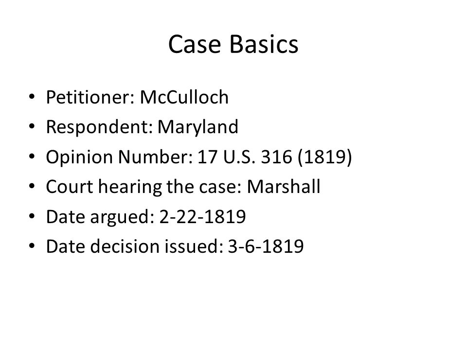 Case Basics Petitioner: McCulloch Respondent: Maryland Opinion Number: 17 U.S. 316 (1819) Court hearing the case: Marshall Date argued: 2-22-1819 Date