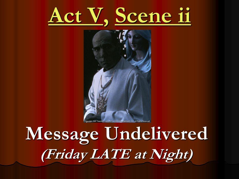 Act V, Scene ii Message Undelivered (Friday LATE at Night) Message Undelivered (Friday LATE at Night)