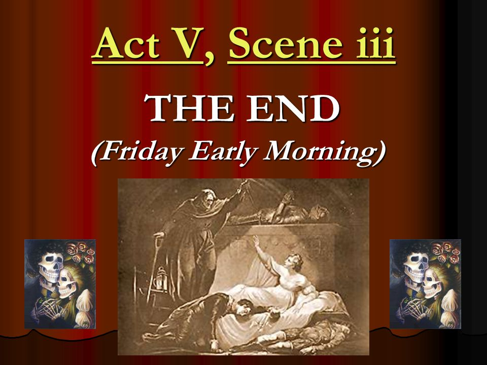 Act V, Scene iii THE END (Friday Early Morning) THE END (Friday Early Morning)