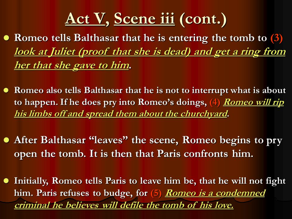 Act V, Scene iii (cont.) Romeo also tells Balthasar that he is not to interrupt what is about to happen. If he does pry into Romeo's doings, (4) Romeo