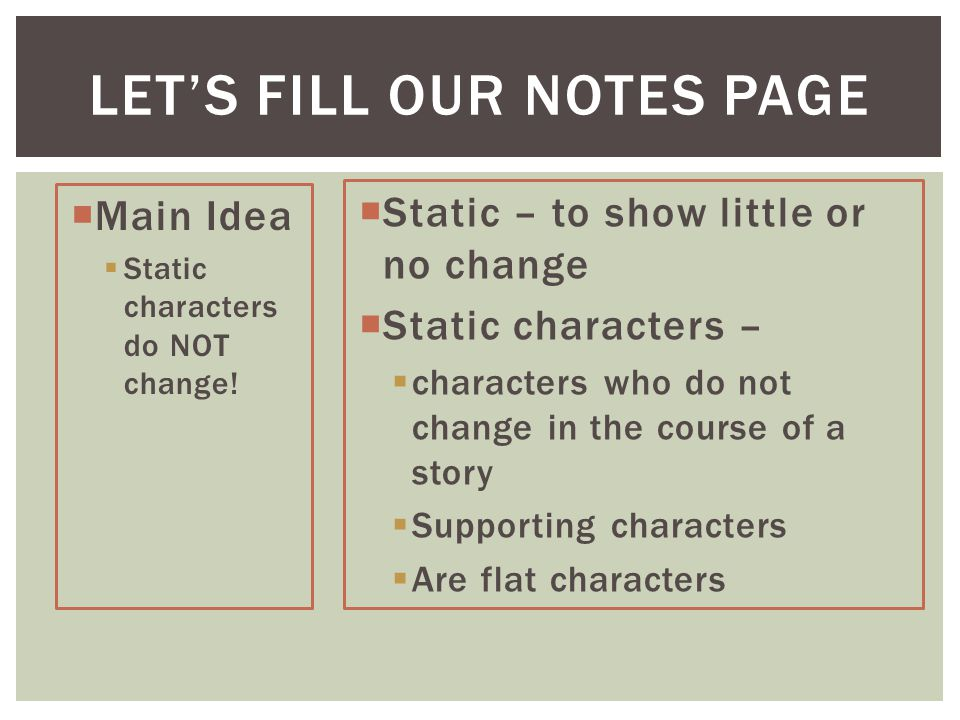 LET'S FILL OUR NOTES PAGE  Static – to show little or no change  Static characters –  characters who do not change in the course of a story  Supporting characters  Are flat characters  Main Idea  Static characters do NOT change!