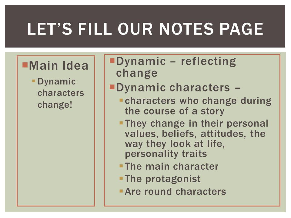 LET'S FILL OUR NOTES PAGE  Dynamic – reflecting change  Dynamic characters –  characters who change during the course of a story  They change in their personal values, beliefs, attitudes, the way they look at life, personality traits  The main character  The protagonist  Are round characters  Main Idea  Dynamic characters change!