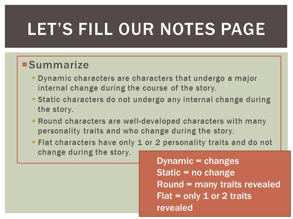 LET'S FILL OUR NOTES PAGE SSummarize DDynamic characters are characters that undergo a major internal change during the course of the story.