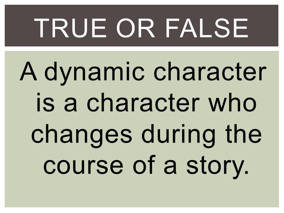 TRUE OR FALSE A dynamic character is a character who changes during the course of a story.