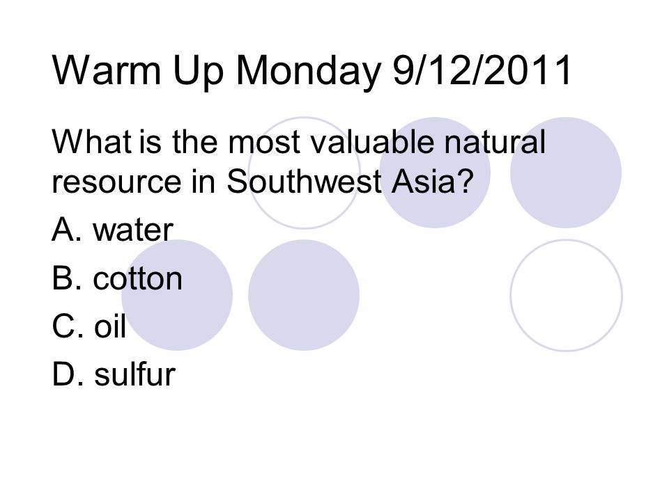 Warm Up Monday 9/12/2011 What is the most valuable natural resource in Southwest Asia? A. water B. cotton C. oil D. sulfur