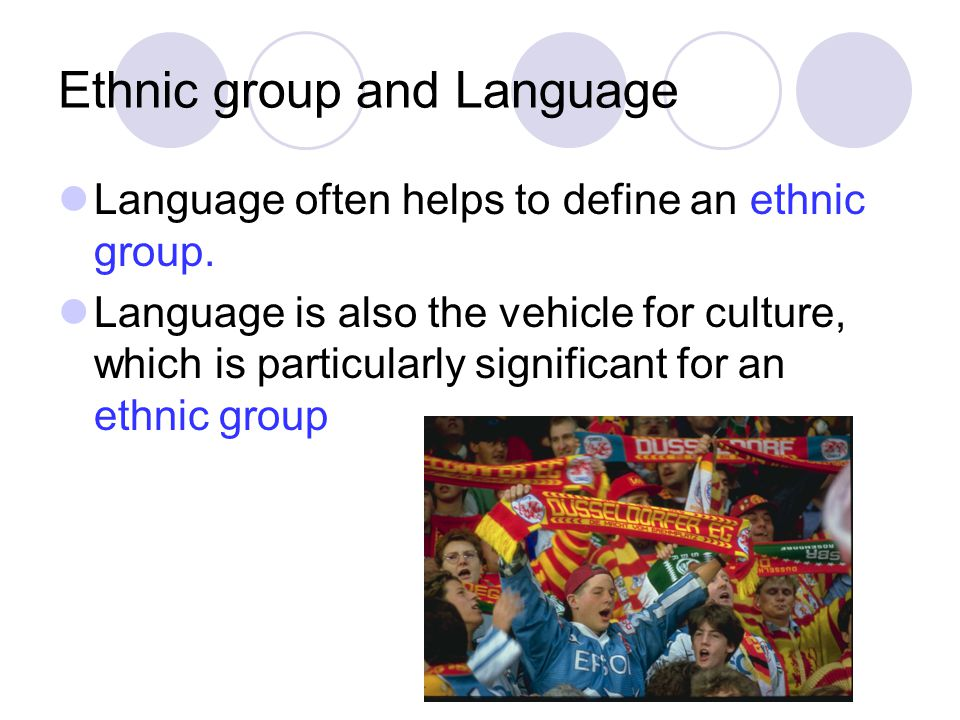 Ethnic group and Language Language often helps to define an ethnic group. Language is also the vehicle for culture, which is particularly significant