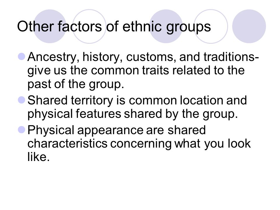 Other factors of ethnic groups Ancestry, history, customs, and traditions- give us the common traits related to the past of the group. Shared territor