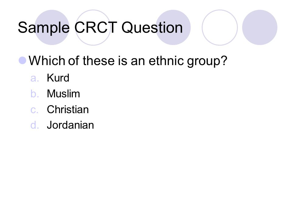 Sample CRCT Question Which of these is an ethnic group? a.Kurd b.Muslim c.Christian d.Jordanian