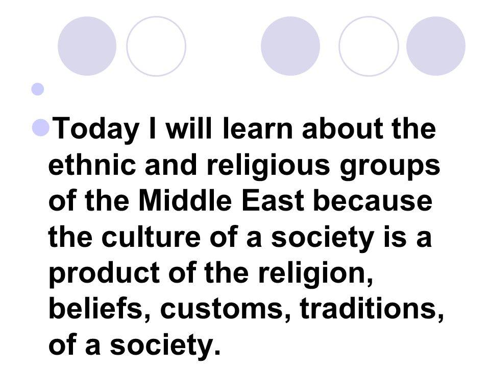 Today I will learn about the ethnic and religious groups of the Middle East because the culture of a society is a product of the religion, beliefs, cu