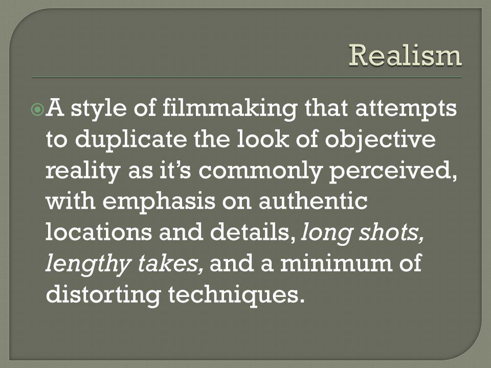  A style of filmmaking that attempts to duplicate the look of objective reality as it's commonly perceived, with emphasis on authentic locations and details, long shots, lengthy takes, and a minimum of distorting techniques.