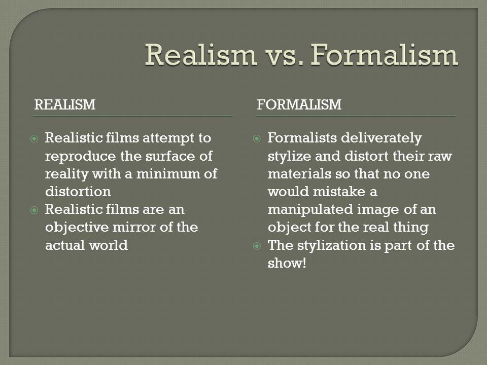 REALISMFORMALISM  Realistic films attempt to reproduce the surface of reality with a minimum of distortion  Realistic films are an objective mirror of the actual world  Formalists deliverately stylize and distort their raw materials so that no one would mistake a manipulated image of an object for the real thing  The stylization is part of the show!