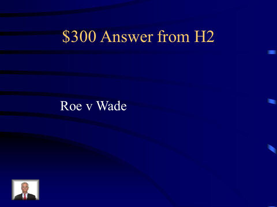 $300 Question from H2 Supreme Court case that extended privacy to abortions.