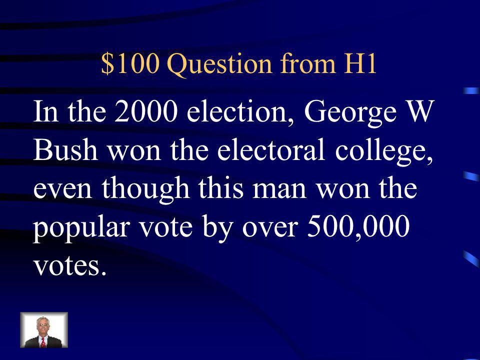 $100 Question from H1 In the 2000 election, George W Bush won the electoral college, even though this man won the popular vote by over 500,000 votes.