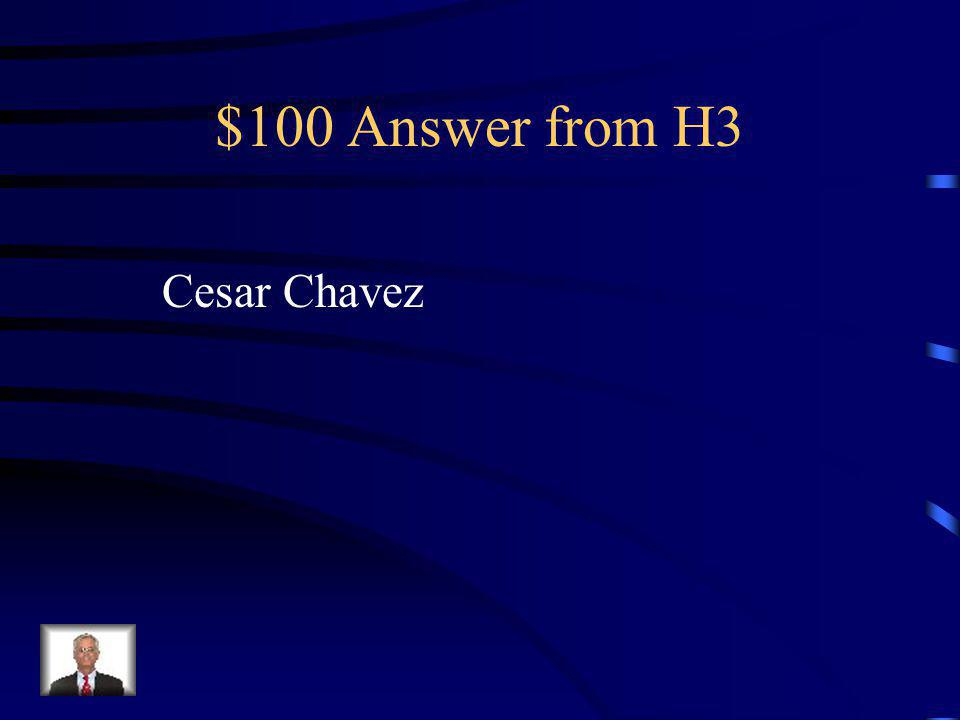 $100 Question from H3 Was the leader of the United Farm Workers' Movement.
