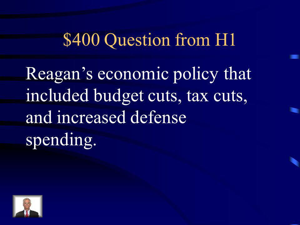 $400 Question from H1 Reagan's economic policy that included budget cuts, tax cuts, and increased defense spending.