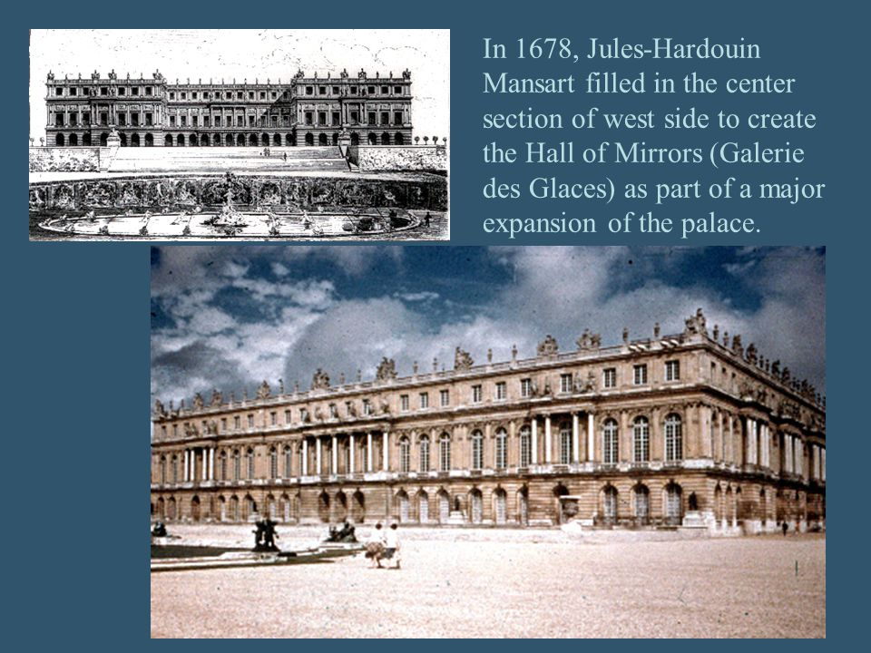 In 1678, Jules-Hardouin Mansart filled in the center section of west side to create the Hall of Mirrors (Galerie des Glaces) as part of a major expansion of the palace.