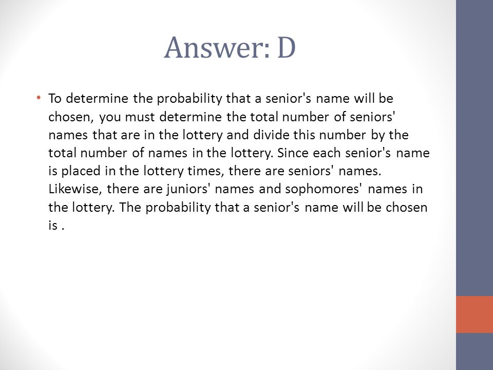 Answer: D To determine the probability that a senior's name will be chosen, you must determine the total number of seniors' names that are in the lott