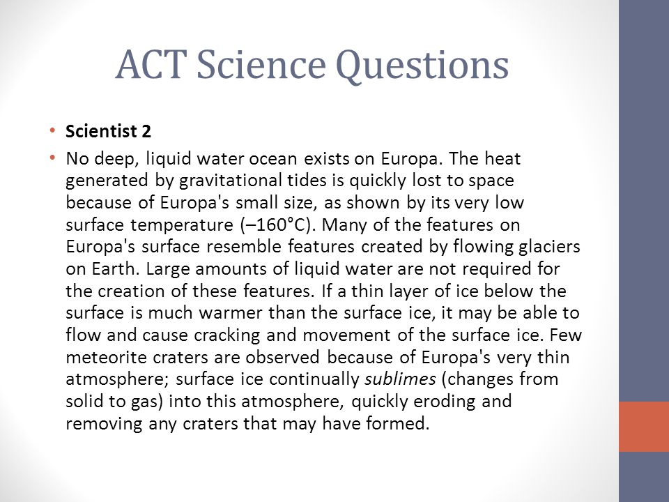 ACT Science Questions Scientist 2 No deep, liquid water ocean exists on Europa. The heat generated by gravitational tides is quickly lost to space bec