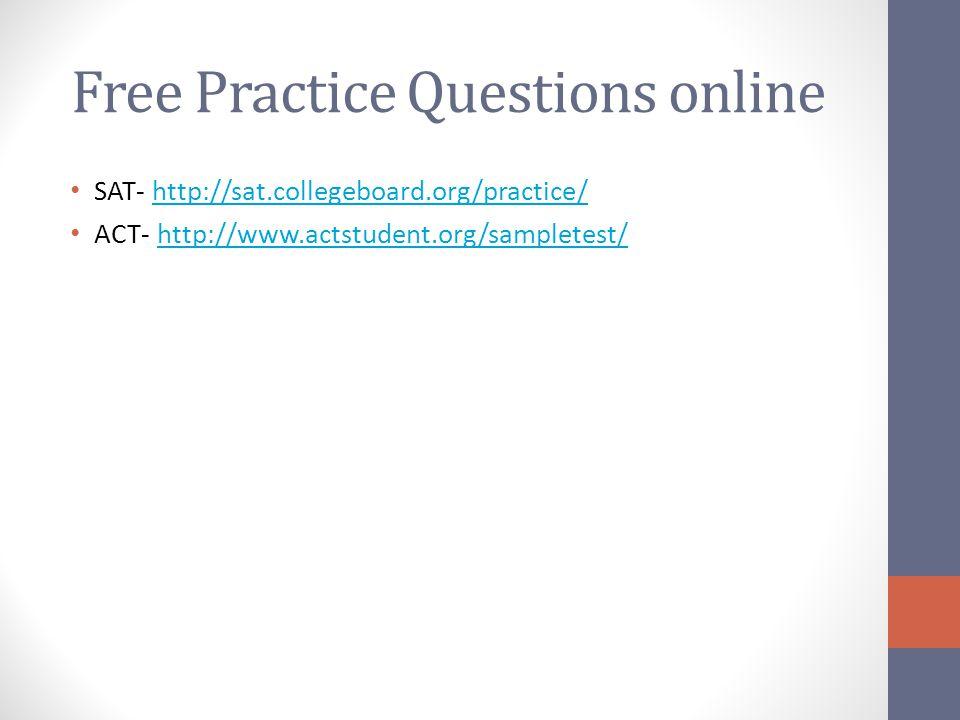 Free Practice Questions online SAT- http://sat.collegeboard.org/practice/http://sat.collegeboard.org/practice/ ACT- http://www.actstudent.org/samplete