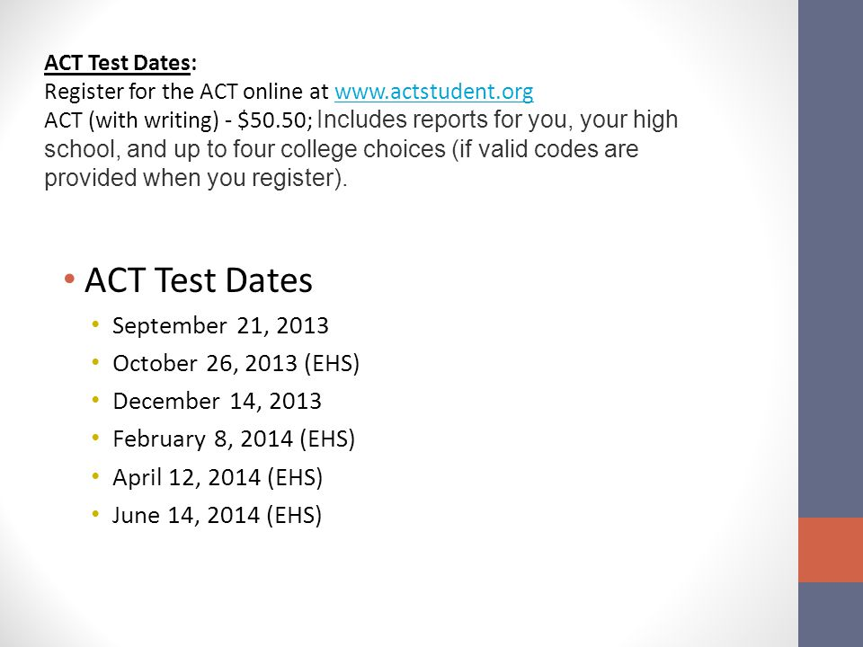 ACT Test Dates: Register for the ACT online at www.actstudent.orgwww.actstudent.org ACT (with writing) - $50.50; Includes reports for you, your high school, and up to four college choices (if valid codes are provided when you register).