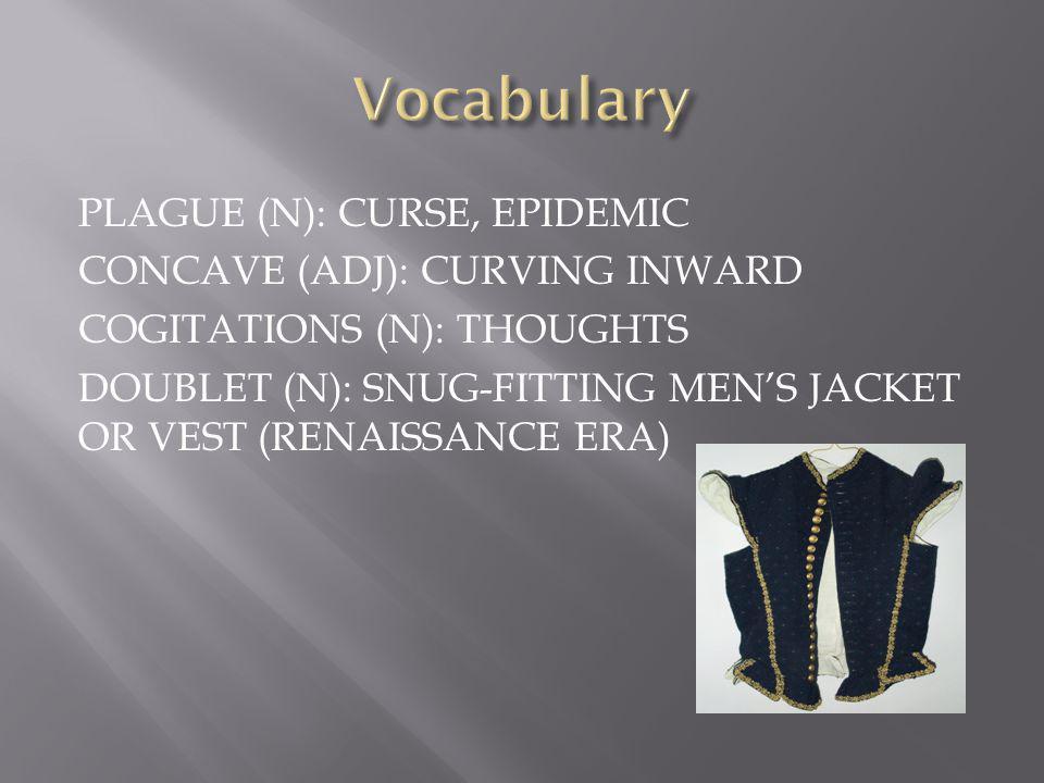 PLAGUE (N): CURSE, EPIDEMIC CONCAVE (ADJ): CURVING INWARD COGITATIONS (N): THOUGHTS DOUBLET (N): SNUG-FITTING MEN'S JACKET OR VEST (RENAISSANCE ERA)