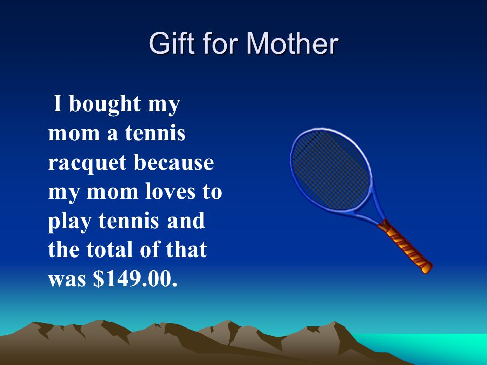 Gift for Mother I bought my mom a tennis racquet because my mom loves to play tennis and the total of that was $149.00.