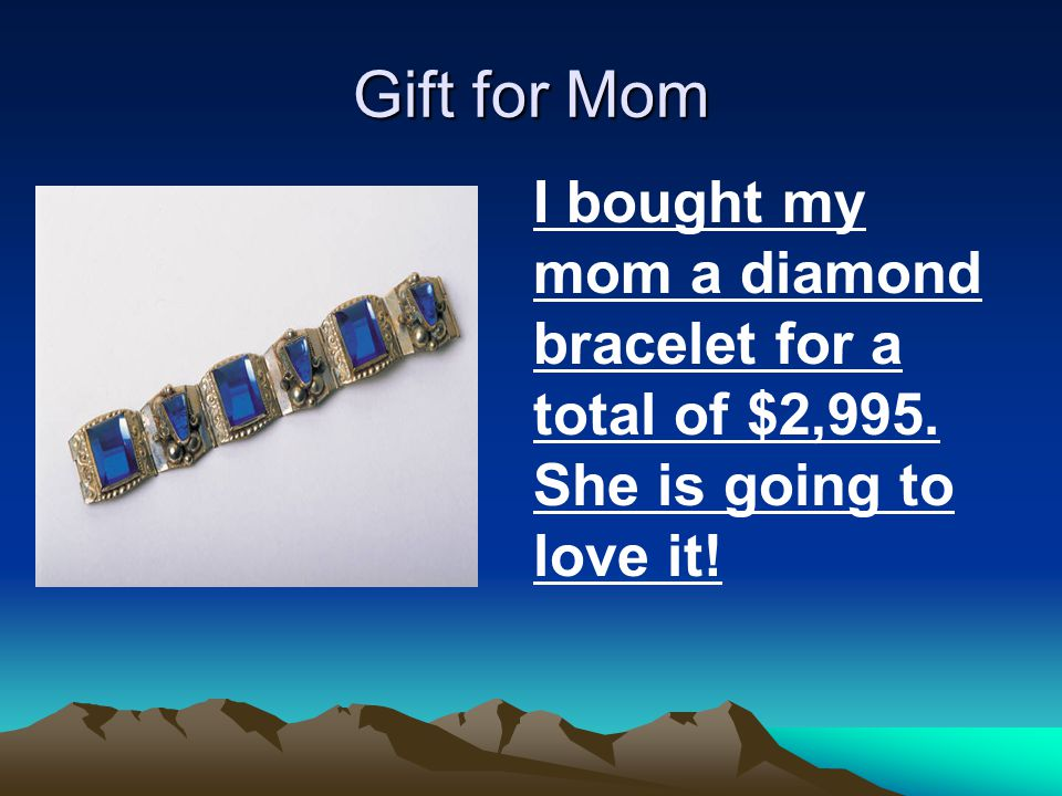 Gift for Mom I bought my mom a diamond bracelet for a total of $2,995. She is going to love it!