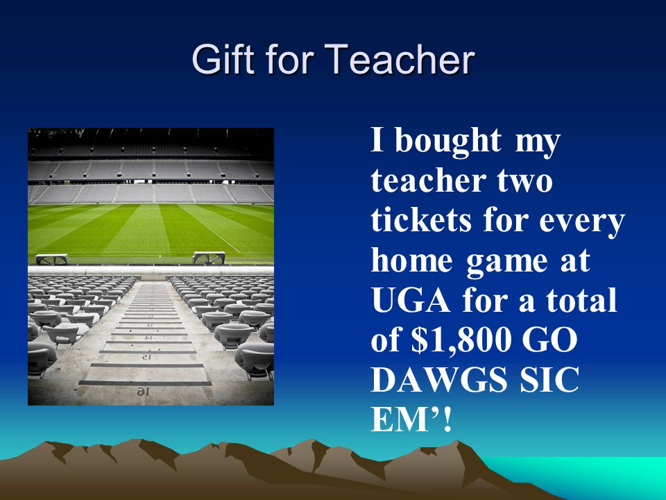 Gift for Teacher I bought my teacher two tickets for every home game at UGA for a total of $1,800 GO DAWGS SIC EM'!