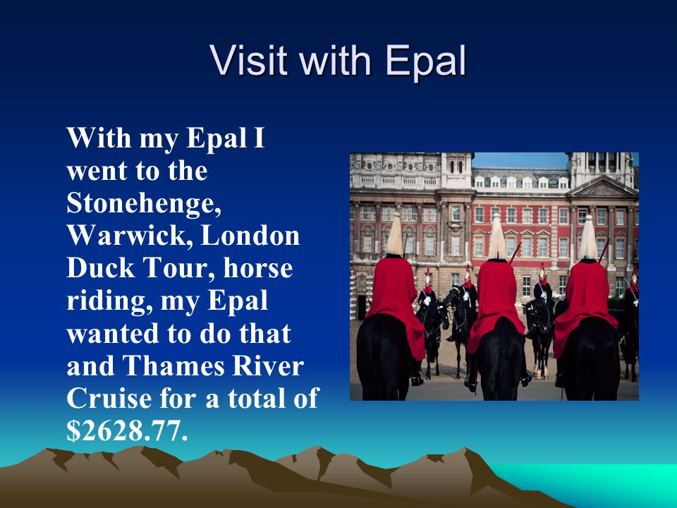 Visit with Epal With my Epal I went to the Stonehenge, Warwick, London Duck Tour, horse riding, my Epal wanted to do that and Thames River Cruise for a total of $2628.77.