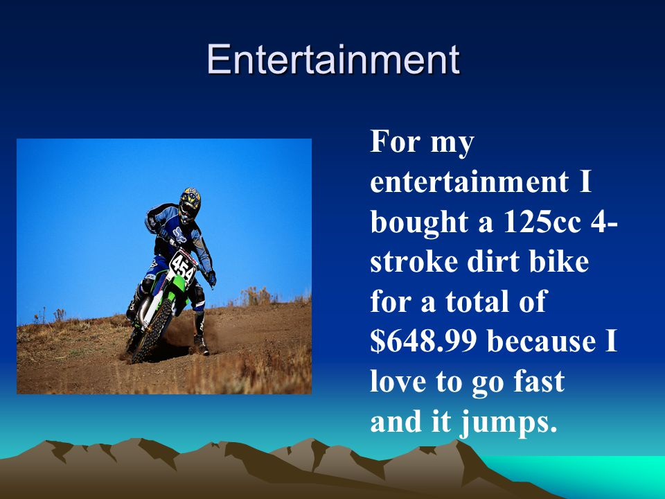 Entertainment For my entertainment I bought a 125cc 4- stroke dirt bike for a total of $648.99 because I love to go fast and it jumps.