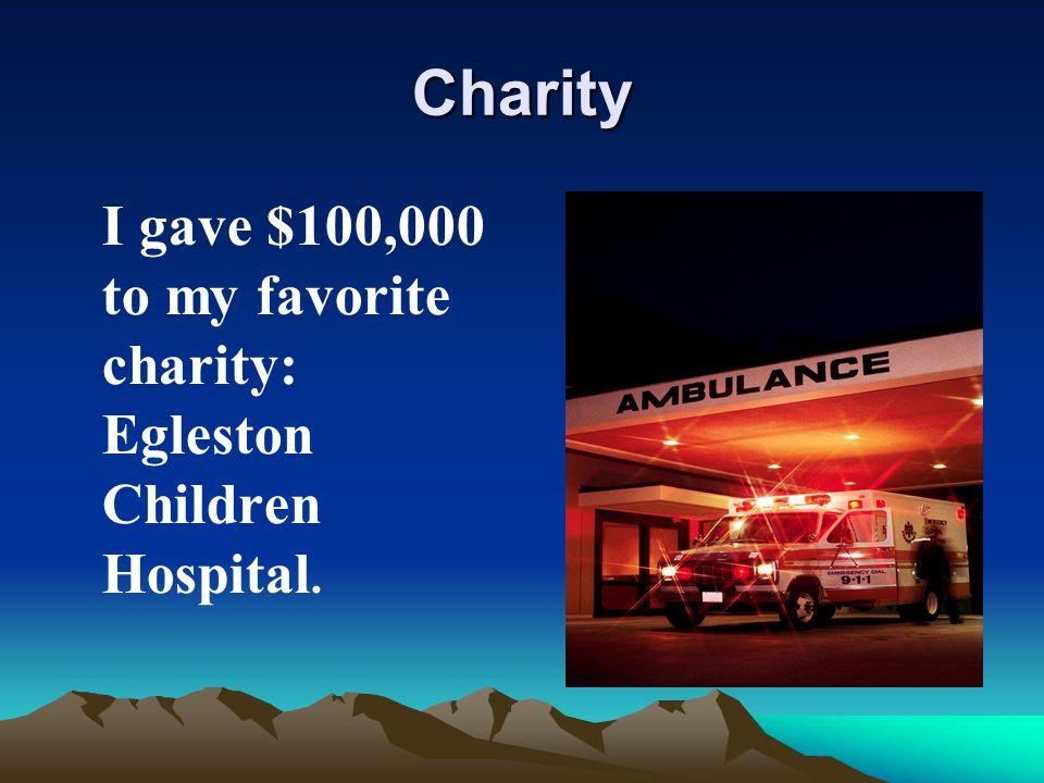 Charity I gave $100,000 to my favorite charity: Egleston Children Hospital.