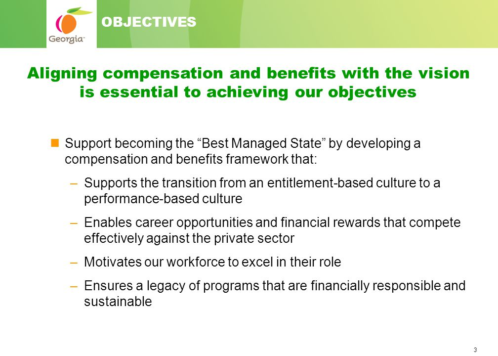 3 Support becoming the Best Managed State by developing a compensation and benefits framework that: –Supports the transition from an entitlement-based culture to a performance-based culture –Enables career opportunities and financial rewards that compete effectively against the private sector –Motivates our workforce to excel in their role –Ensures a legacy of programs that are financially responsible and sustainable Aligning compensation and benefits with the vision is essential to achieving our objectives