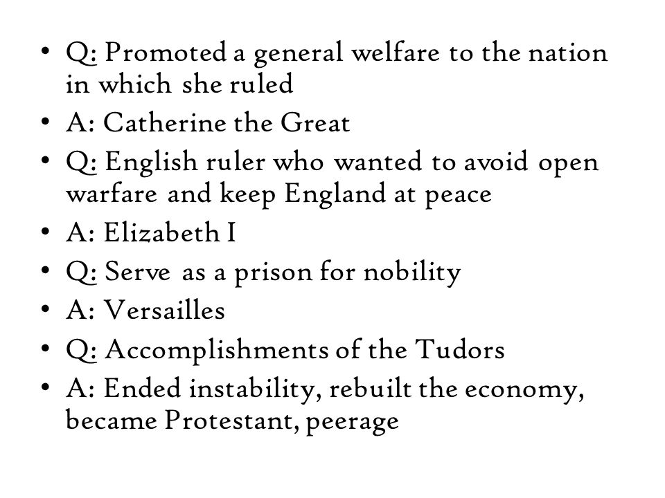 Q: Promoted a general welfare to the nation in which she ruled A: Catherine the Great Q: English ruler who wanted to avoid open warfare and keep England at peace A: Elizabeth I Q: Serve as a prison for nobility A: Versailles Q: Accomplishments of the Tudors A: Ended instability, rebuilt the economy, became Protestant, peerage