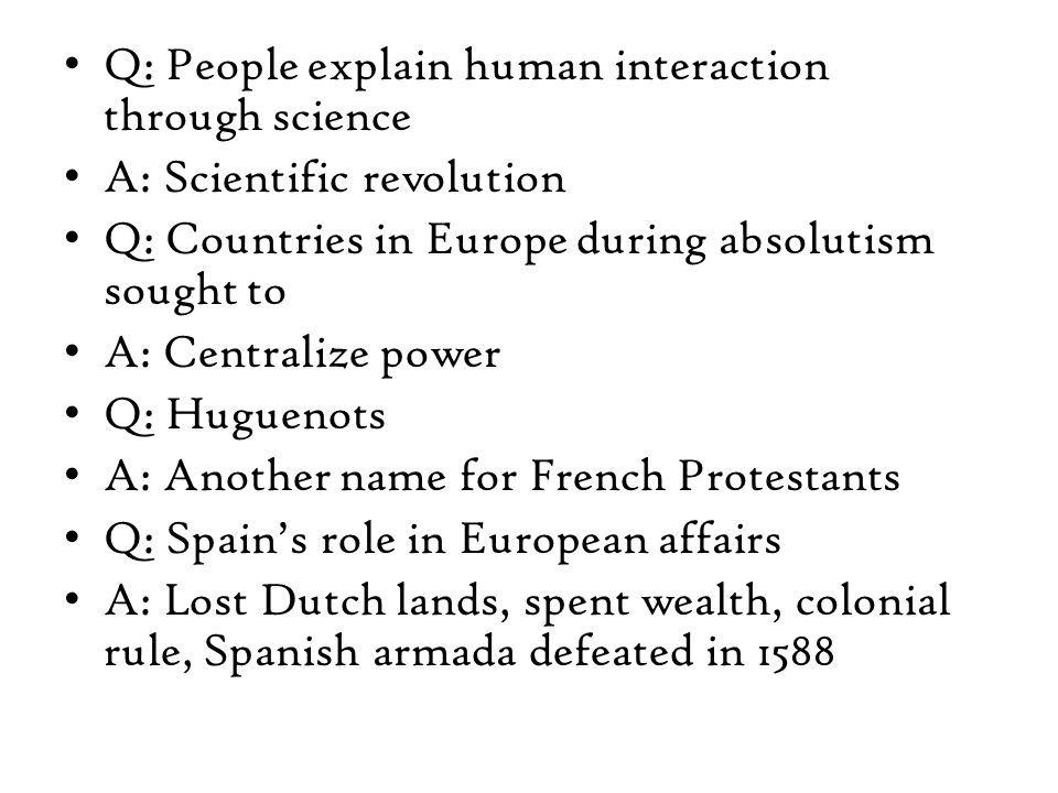 Q: People explain human interaction through science A: Scientific revolution Q: Countries in Europe during absolutism sought to A: Centralize power Q: Huguenots A: Another name for French Protestants Q: Spain's role in European affairs A: Lost Dutch lands, spent wealth, colonial rule, Spanish armada defeated in 1588