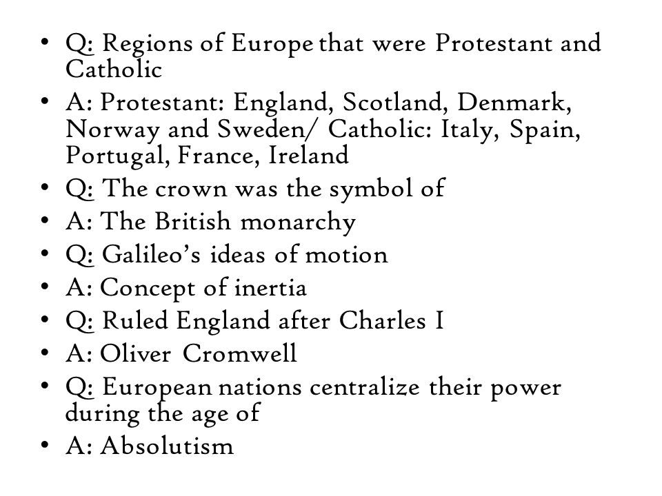 Q: Regions of Europe that were Protestant and Catholic A: Protestant: England, Scotland, Denmark, Norway and Sweden/ Catholic: Italy, Spain, Portugal, France, Ireland Q: The crown was the symbol of A: The British monarchy Q: Galileo's ideas of motion A: Concept of inertia Q: Ruled England after Charles I A: Oliver Cromwell Q: European nations centralize their power during the age of A: Absolutism