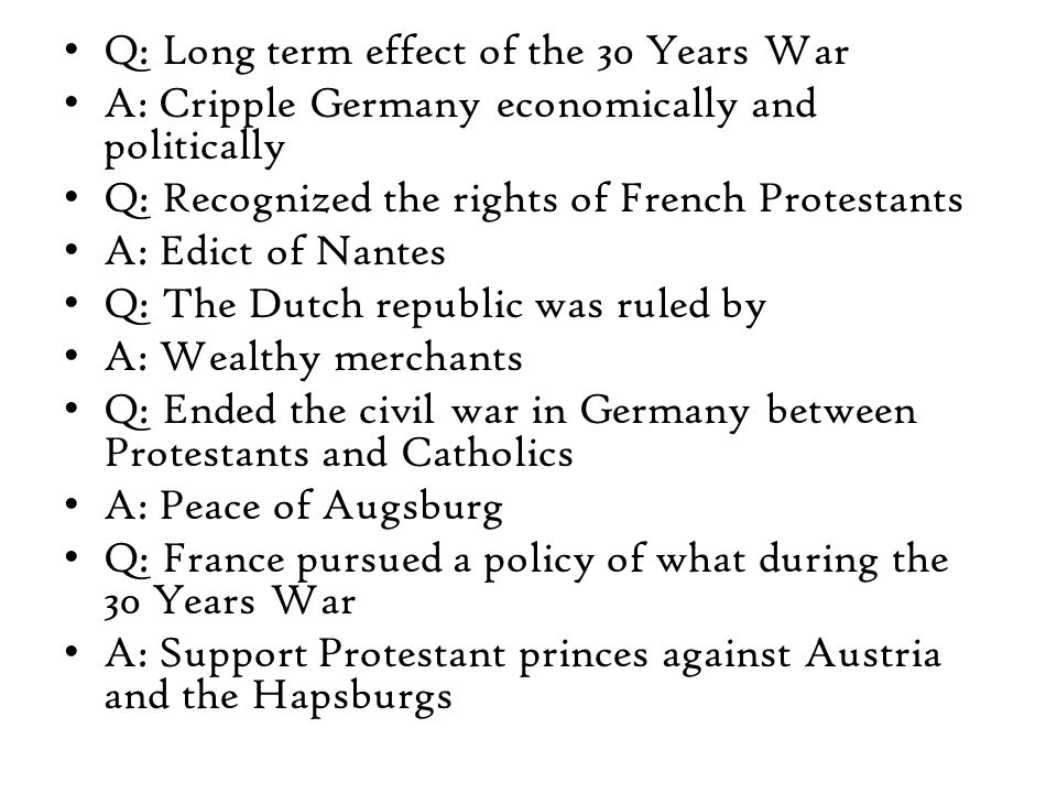 Q: Long term effect of the 30 Years War A: Cripple Germany economically and politically Q: Recognized the rights of French Protestants A: Edict of Nantes Q: The Dutch republic was ruled by A: Wealthy merchants Q: Ended the civil war in Germany between Protestants and Catholics A: Peace of Augsburg Q: France pursued a policy of what during the 30 Years War A: Support Protestant princes against Austria and the Hapsburgs